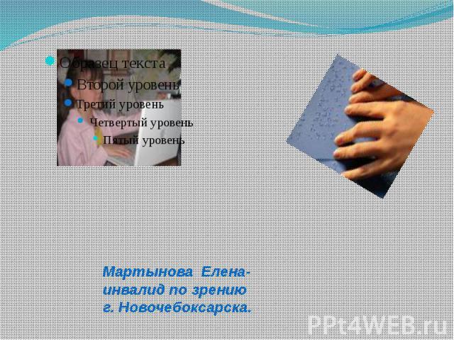 Мартынова Елена-инвалид по зрению г. Новочебоксарска.