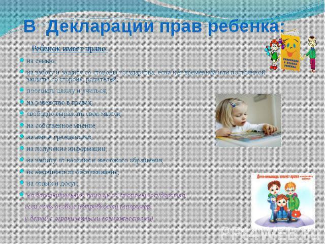 В Декларации прав ребенка: Ребенок имеет право:на семью;на заботу и защиту со стороны государства, если нет временной или постоянной защиты со стороны родителей;посещать школу и учиться; на равенство в правах;свободно выражать свои мысли; на собстве…
