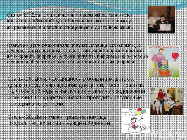 Статья 23. Дети с ограниченными возможностями имеют право на особую заботу и образование, которые помогут им развиваться и вести полноценную и достойную жизнь. Статья 24. Дети имеют право получать медицинскую помощь и лечение таким способом, который…
