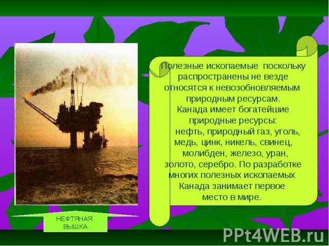 Полезные ископаемые поскольку распространены не везде относятся к невозобновляемым природным ресурсам. Канада имеет богатейшие природные ресурсы: нефть, природный газ, уголь, медь, цинк, никель, свинец, молибден, железо, уран, золото, серебро. По ра…