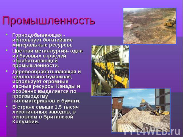 ПромышленностьГорнодобывающая - использует богатейшие минеральные ресурсы.Цветная металлургия- одна из базовых отраслей обрабатывающей промышленности.Деревообрабатывающая и целлюлозно-бумажная, использует огромные лесные ресурсы Канады и особенно вы…