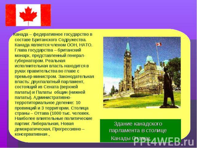 Канада – федеративное государство в составе Британского Содружества. Канада является членом ООН, НАТО. Глава государства – британский монарх, представленный генерал- губернатором. Реальная исполнительная власть находится в руках правительства во гла…