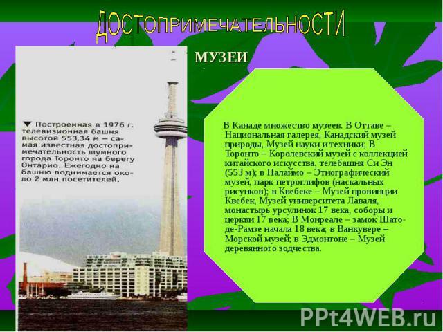 МУЗЕИ В Канаде множество музеев. В Оттаве – Национальная галерея, Канадский музей природы, Музей науки и техники; В Торонто – Королевский музей с коллекцией китайского искусства, телебашня Си Эн (553 м); в Налаймо – Этнографический музей, парк петро…