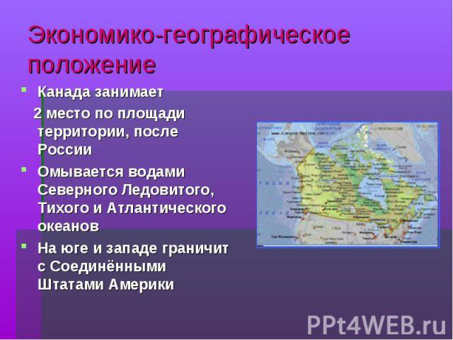 Экономико-географическое положение Канада занимает Канада занимает 2 место по площади территории, после России 2 место по площади территории, после России Омывается водами Северного Ледовитого, Тихого и Атлантического океанов Омывается водами Северн…