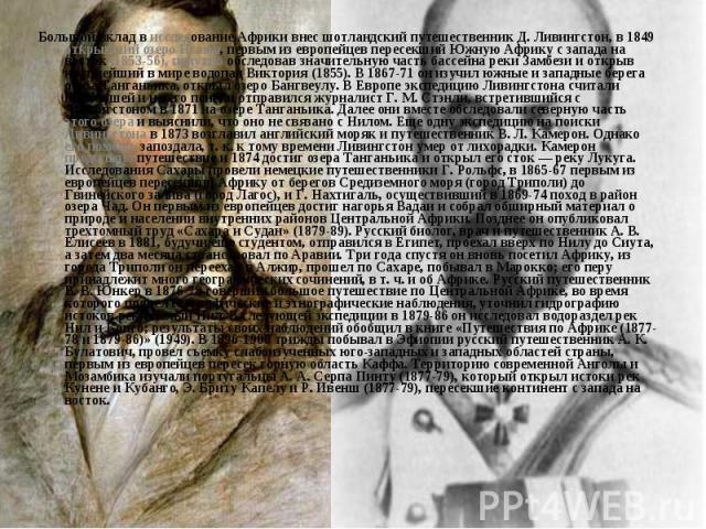 Большой вклад в исследование Африки внес шотландский путешественник Д. Ливингстон, в 1849 открывший озеро Нгами, первым из европейцев пересекший Южную Африку с запада на восток (1853-56), попутно обследовав значительную часть бассейна реки Замбези и…