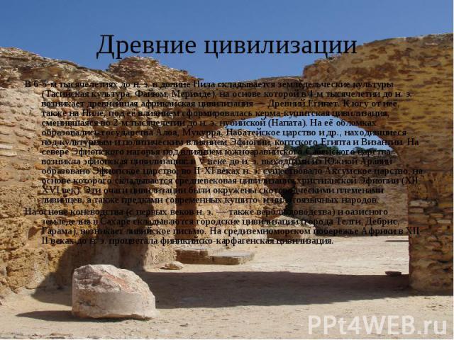 Древние цивилизации В 6-5-м тысячелетиях до н. э. в долине Нила складывается земледельческие культуры (Тасийская культура, Файюм, Меримде), на основе которой в 4-м тысячелетии до н. э. возникает древнейшая африканская цивилизация Древний Египет. К ю…