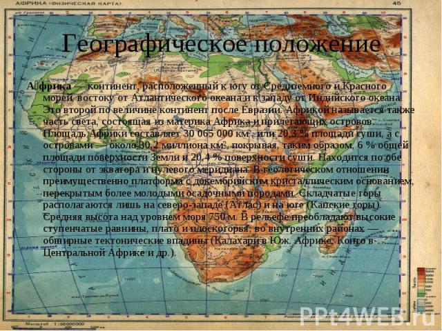 Географическое положение Африка континент, расположенный к югу от Средиземного и Красного морей, востоку от Атлантического океана и к западу от Индийского океана. Это второй по величине континент после Евразии. Африкой называется также часть света, …
