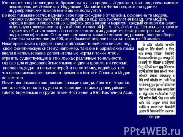 Юго-восточная разновидность брахми вышла за пределы Индостана, став родоначальником письменностей Индокитая, Индонезии, Малайзии и Филиппин, хотя ни один из индоевропейских языков ныне ею не пользуется. Во всех письменностях, ведущих свое происхожде…