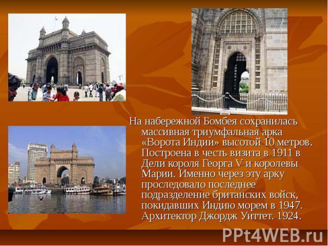 На набережной Бомбея сохранилась массивная триумфальная арка «Ворота Индии» высотой 10 метров. Построена в честь визита в 1911 в Дели короля Георга V и королевы Марии. Именно через эту арку проследовало последнее подразделение британских войск, поки…