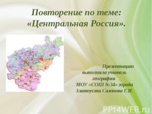 Повторение по теме: «Центральная Россия». Презентацию выполнила учитель географи