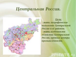 Центральная Россия. Цели: - знать географическое положение Центральной России и