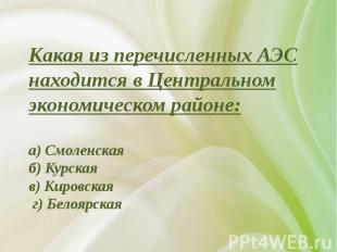 Какая из перечисленных АЭС находится в Центральном экономическом районе:а) Смоле