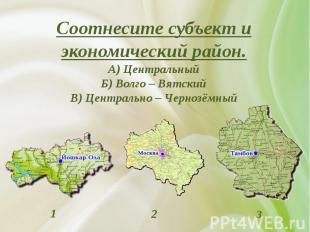 Соотнесите субъект и экономический район. А) Центральный Б) Волго – Вятский В) Ц