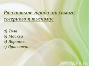 Расставьте города от самого северного к южному:а) Тулаб) Москвав) Воронежг) Ярос
