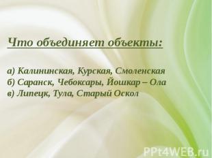 Что объединяет объекты:а) Калининская, Курская, Смоленскаяб) Саранск, Чебоксары,