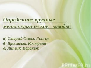 Определите крупные металлургические заводы:а) Старый Оскол, Липецк б) Ярославль,