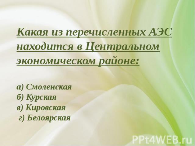 Какая из перечисленных АЭС находится в Центральном экономическом районе:а) Смоленскаяб) Курскаяв) Кировская г) Белоярская