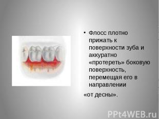 Флосс плотно прижать к поверхности зуба и аккуратно «протереть» боковую поверхно