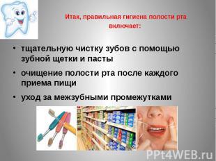Итак, правильная гигиена полости рта включает: тщательную чистку зубов с помощью