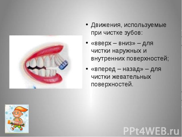 Движения, используемые при чистке зубов:«вверх – вниз» – для чистки наружных и внутренних поверхностей; «вперед – назад» – для чистки жевательных поверхностей.