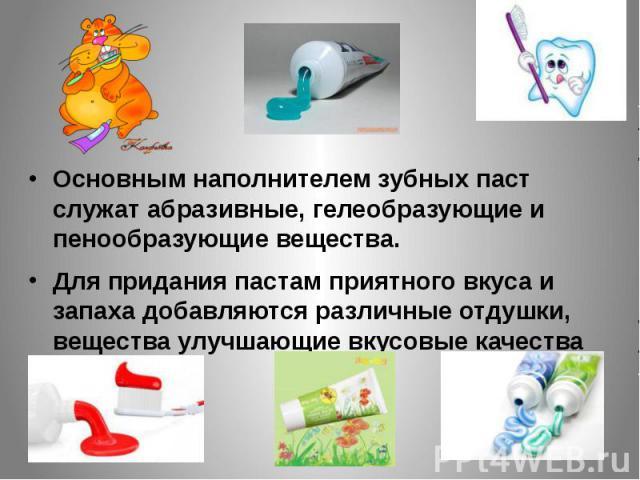 Основным наполнителем зубных паст служат абразивные, гелеобразующие и пенообразующие вещества. Основным наполнителем зубных паст служат абразивные, гелеобразующие и пенообразующие вещества. Для придания пастам приятного вкуса и запаха добавляются ра…
