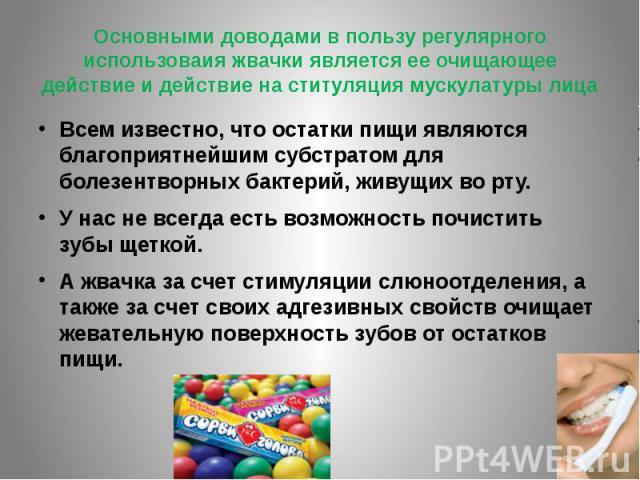 Основными доводами в пользу регулярного использоваия жвачки является ее очищающее действие и действие на ституляция мускулатуры лицаВсем известно, что остатки пищи являются благоприятнейшим субстратом для болезентворных бактерий, живущих во рту. У н…