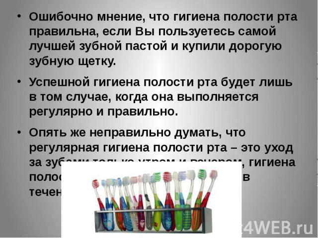 Ошибочно мнение, что гигиена полости рта правильна, если Вы пользуетесь самой лучшей зубной пастой и купили дорогую зубную щетку. Успешной гигиена полости рта будет лишь в том случае, когда она выполняется регулярно и правильно. Опять же неправильно…