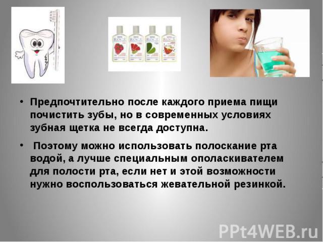 Предпочтительно после каждого приема пищи почистить зубы, но в современных условиях зубная щетка не всегда доступна.Предпочтительно после каждого приема пищи почистить зубы, но в современных условиях зубная щетка не всегда доступна. Поэтому можно ис…