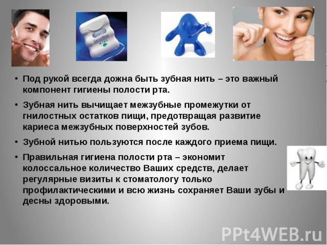 Под рукой всегда дожна быть зубная нить – это важный компонент гигиены полости рта. Зубная нить вычищает межзубные промежутки от гнилостных остатков пищи, предотвращая развитие кариеса межзубных поверхностей зубов. Зубной нитью пользуются после кажд…