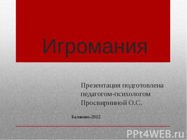 Игромания Презентация подготовлена педагогом-психологом Просвирниной О.С.