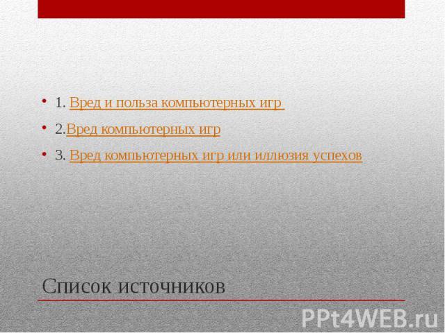 Список источников 1. Вред и польза компьютерных игр 2.Вред компьютерных игр 3. Вред компьютерных игр или иллюзия успехов