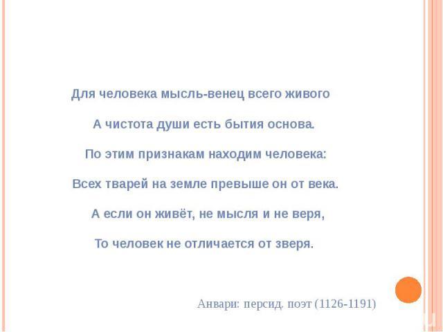 Для человека мысль-венец всего живого А чистота души есть бытия основа. По этим признакам находим человека: Всех тварей на земле превыше он от века. А если он живёт, не мысля и не веря, То человек не отличается от зверя. Анвари: персид. поэт (1126-1191)