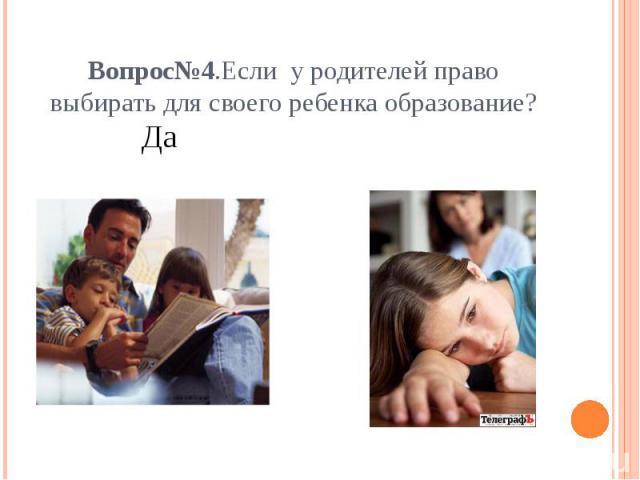 Вопрос№4.Если у родителей право выбирать для своего ребенка образование?Нет