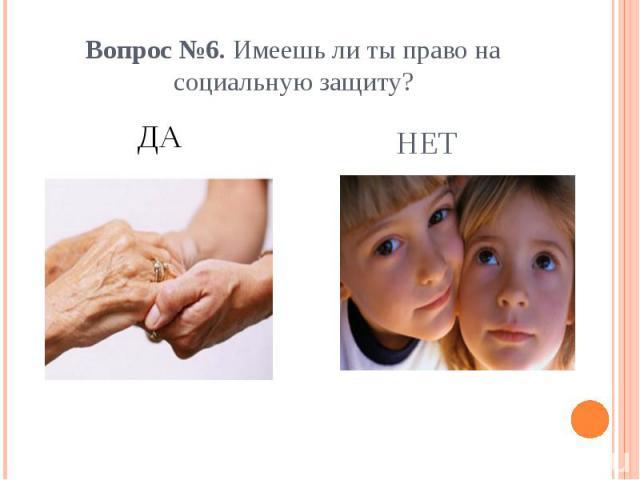 Вопрос №6. Имеешь ли ты право на социальную защиту?ДА
