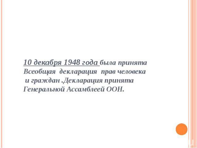 10 декабря 1948 года была принята Всеобщая декларация прав человека и граждан .Декларация принята Генеральной Ассамблеей ООН.