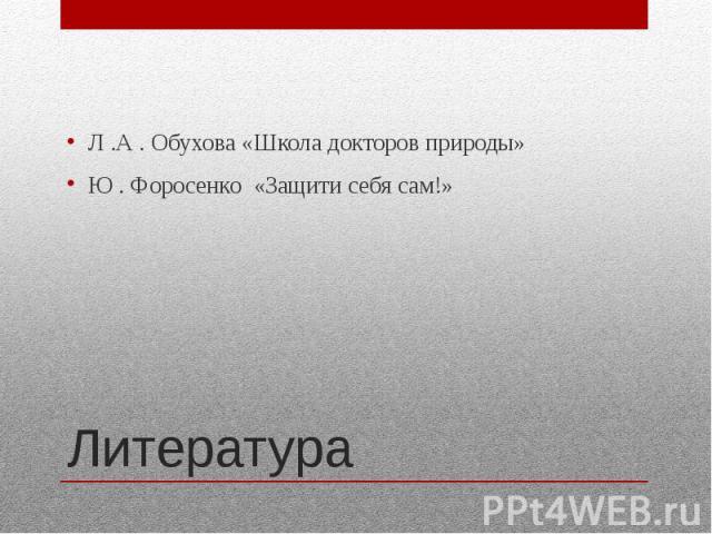 ЛитератураЛ .А . Обухова «Школа докторов природы»Ю . Форосенко «Защити себя сам!»