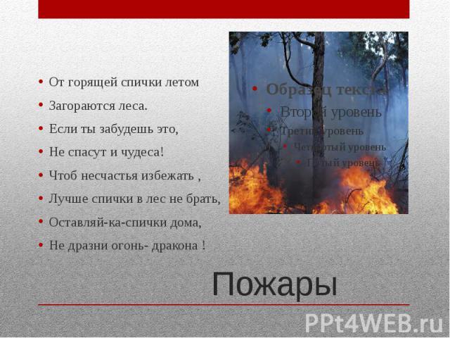 ПожарыОт горящей спички летом Загораются леса. Если ты забудешь это,Не спасут и чудеса!Чтоб несчастья избежать ,Лучше спички в лес не брать,Оставляй-ка-спички дома,Не дразни огонь- дракона !
