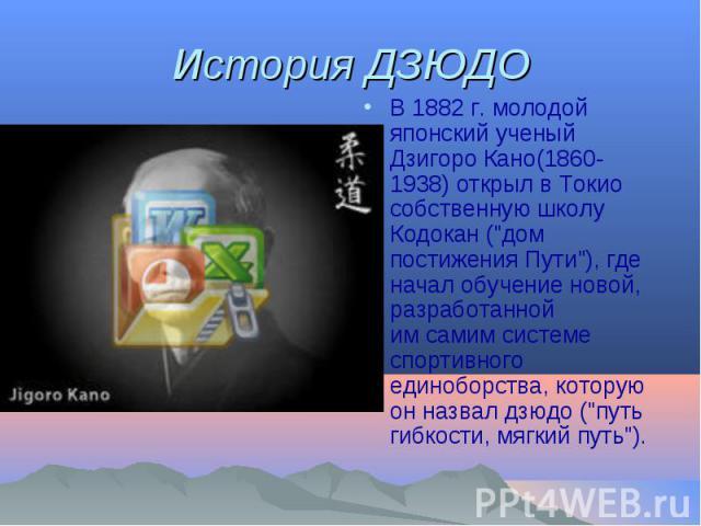 История ДЗЮДО В 1882г. молодой японский ученый Дзигоро Кано(1860-1938) открыл вТокио собственную школу Кодокан (