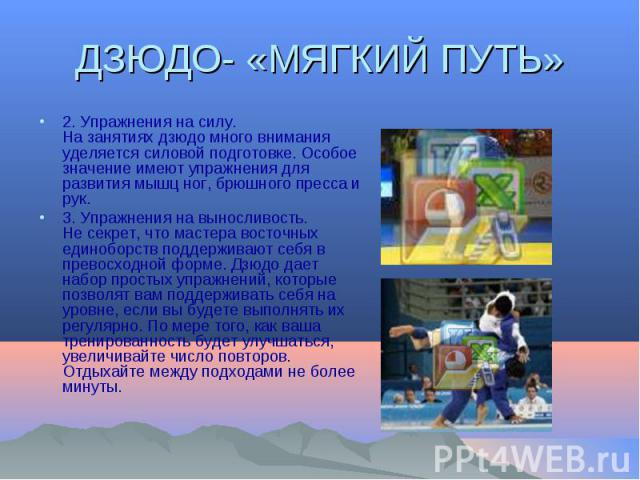 2. Упражнения на силу.На занятиях дзюдо много внимания уделяется силовой подготовке. Особое значение имеют упражнения для развития мышц ног, брюшного пресса и рук.3. Упражнения на выносливость.Не секрет, что мастера восточных единоборств поддерживаю…