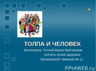ТОЛПА И ЧЕЛОВЕК Выполнила: Топчий Ирина Викторовна учитель основ здоровья Запоро