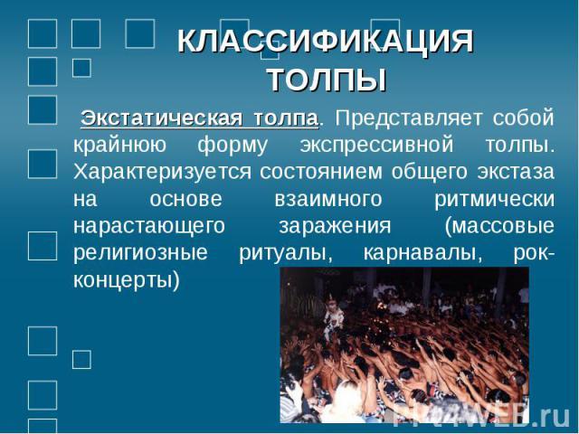 Экстатическая толпа. Представляет собой крайнюю форму экспрессивной толпы. Характеризуется состоянием общего экстаза на основе взаимного ритмически нарастающего заражения (массовые религиозные ритуалы, карнавалы, рок-концерты)