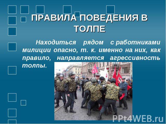 Находиться рядом сработниками милиции опасно, т. к. именно наних, как правило, направляется агрессивность толпы.