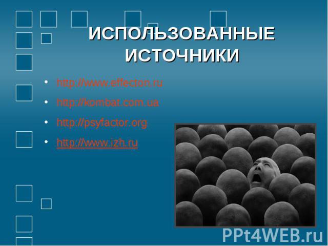 ИСПОЛЬЗОВАННЫЕ ИСТОЧНИКИhttp://www.effecton.ruhttp://kombat.com.uahttp://psyfactor.orghttp://www.izh.ru