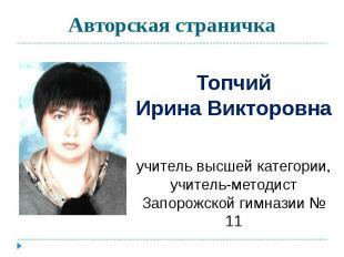 Авторская страничка ТопчийИрина Викторовна учитель высшей категории,учитель-мето