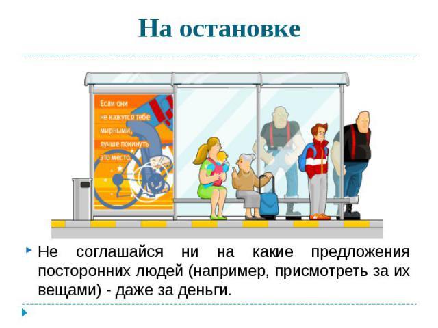 На остановке Не соглашайся ни на какие предложения посторонних людей (например, присмотреть за их вещами) - даже за деньги.