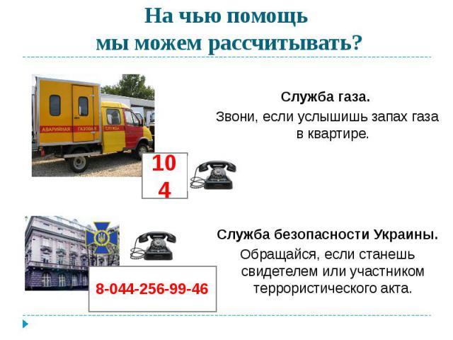 На чью помощь мы можем рассчитывать? Служба газа. Звони, если услышишь запах газа в квартире.Служба безопасности Украины.Обращайся, если станешь свидетелем или участником террористического акта.