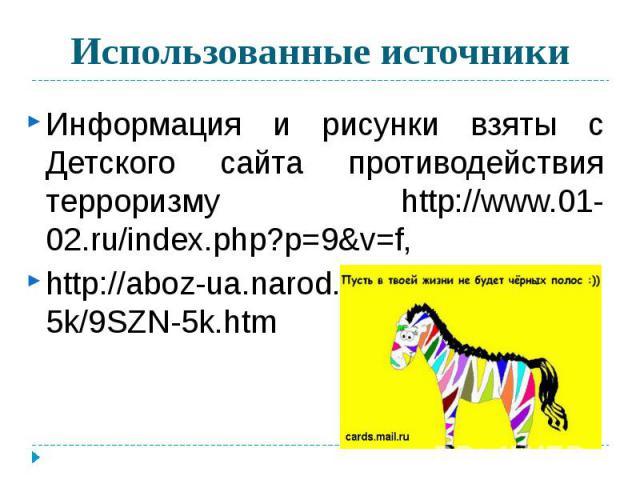Использованные источники Информация и рисунки взяты с Детского сайта противодействия терроризму http://www.01-02.ru/index.php?p=9&v=f,http://aboz-ua.narod.ru/school/9szn-5k/9SZN-5k.htm