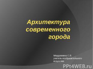 Архитектура современного города Мордовкина С.В. учитель изобразительного искусст
