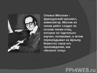 Оливье Мессиан – французский органист, композитор. Многие из своих работ создал