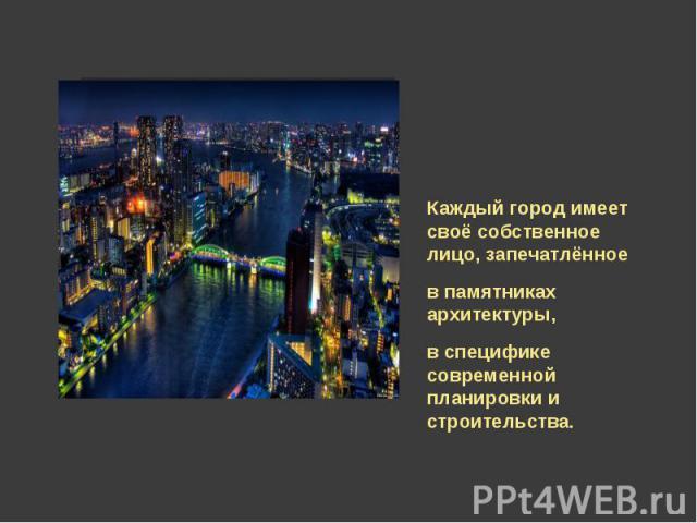 Каждый город имеет своё собственное лицо, запечатлённое в памятниках архитектуры, в специфике современной планировки и строительства.